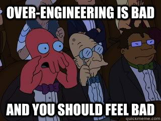 Over-engineering is bad!
